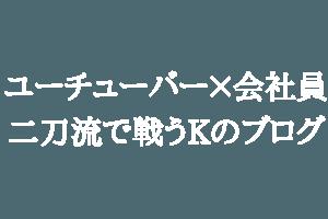 ユーチューバー×会社員の二刀流で戦うKのブログ